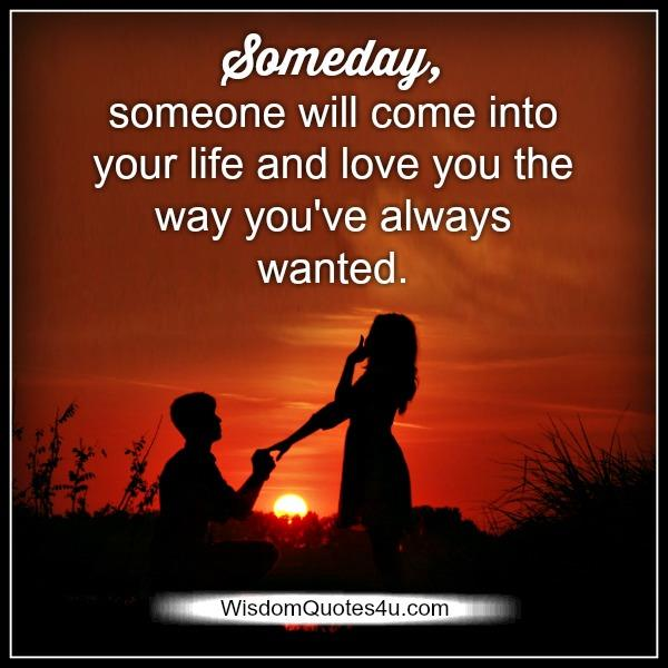 Someday, someone will come into your life