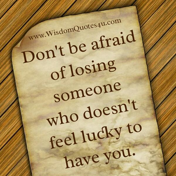 Someone who doesn't feel lucky to have you