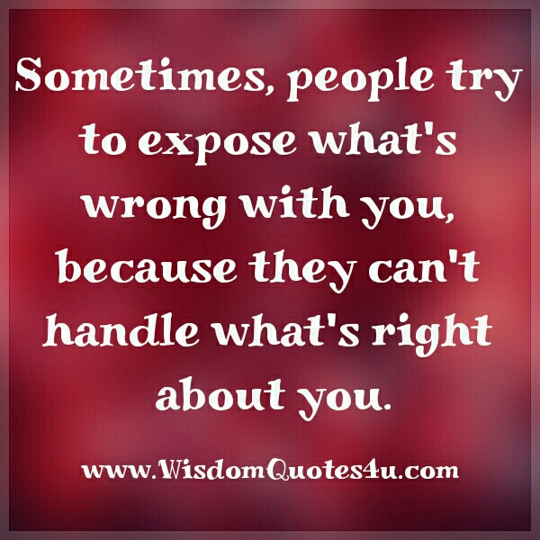 Sometimes, people try to expose what's wrong with you