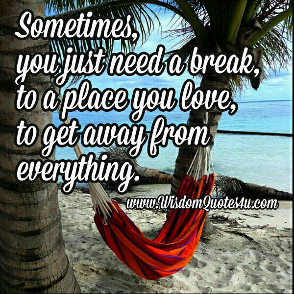 Sometimes, you just need a break - Wisdom Quotes