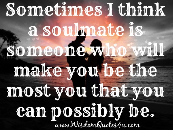 "Soulmate is someone who will make you the most ""YOU"" that you could possibly be"