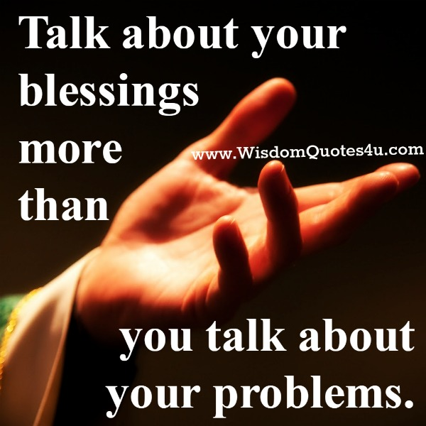 Talk about your blessings more than your problems