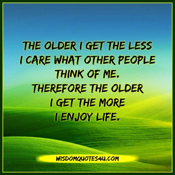 The older you get the more you enjoy life