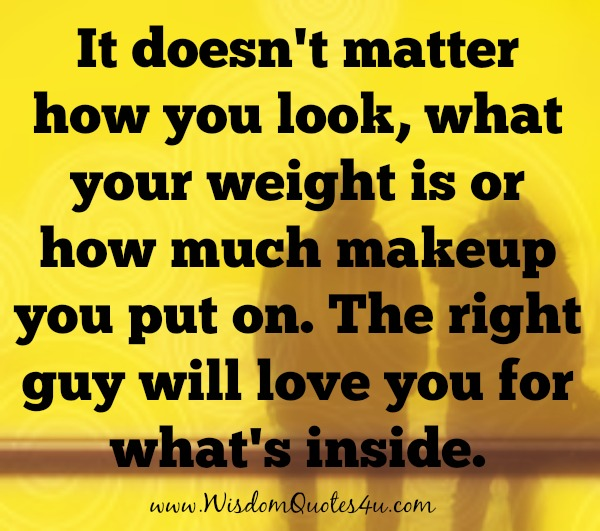The right guy will love you for what's inside
