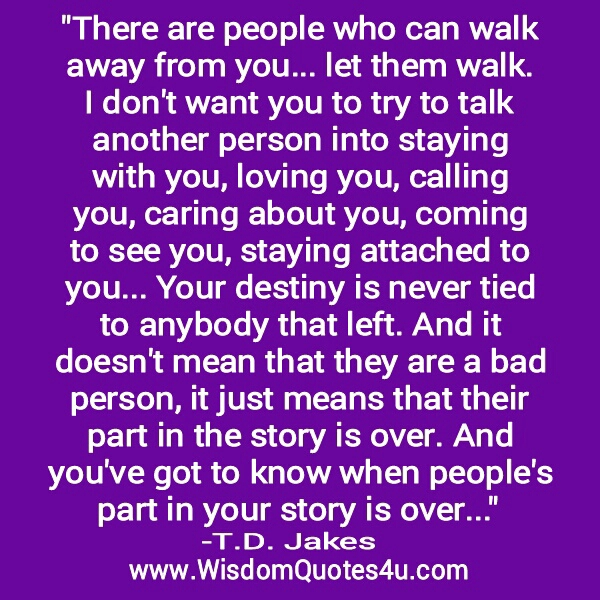 There are people who can walk away from you