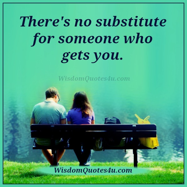 There's no substitute for someone who gets you