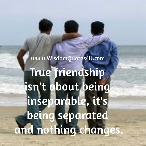 True friendship is about being separated and nothing changes