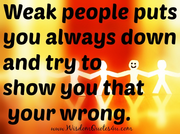 Weak people puts you always down and try to show you that your wrong