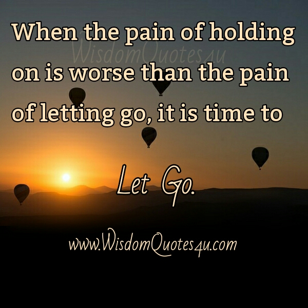 When the Pain of holding on is worse