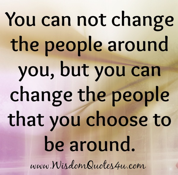 You can change the people that you choose to be around
