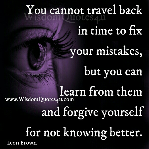 You can't travel back in time to fix your mistakes
