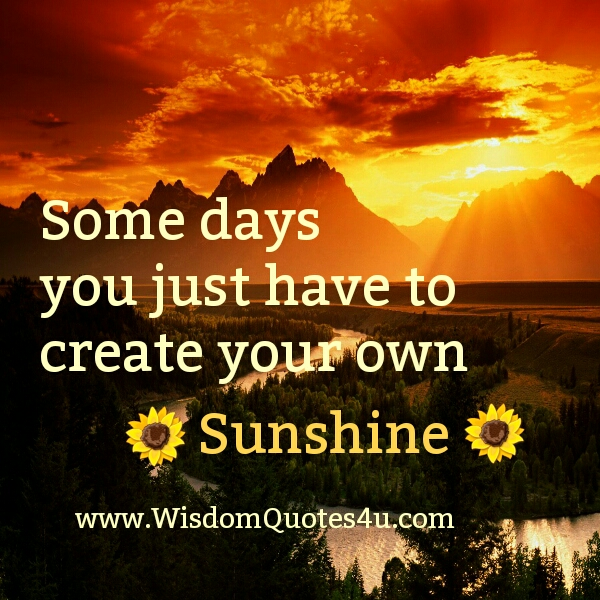 You have to create your own sunshine