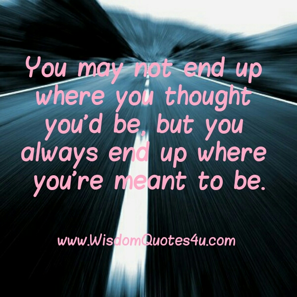 You may not end up where you thought you'd be