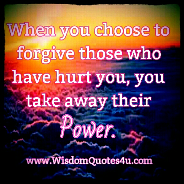 When you choose to Forgive those who have hurt you