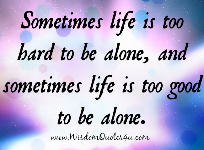 Sometimes life is too good to be alone