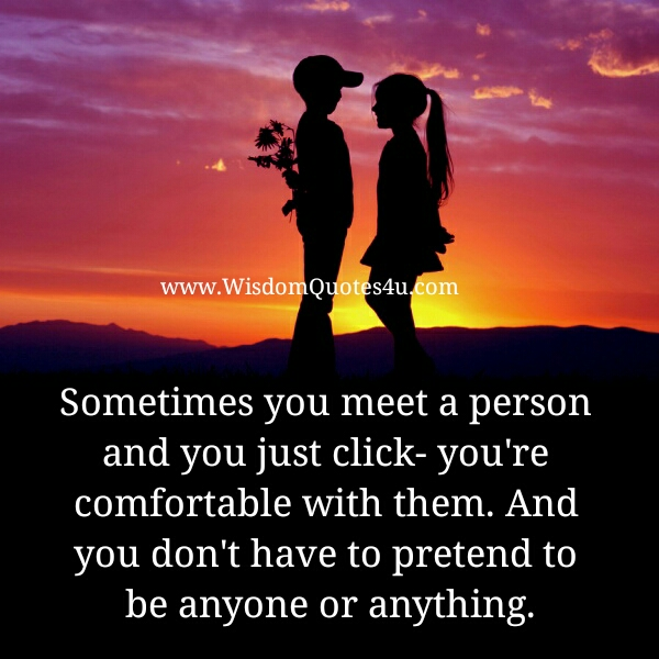 sometimes you meet a person and you just click, you're comfortable with them